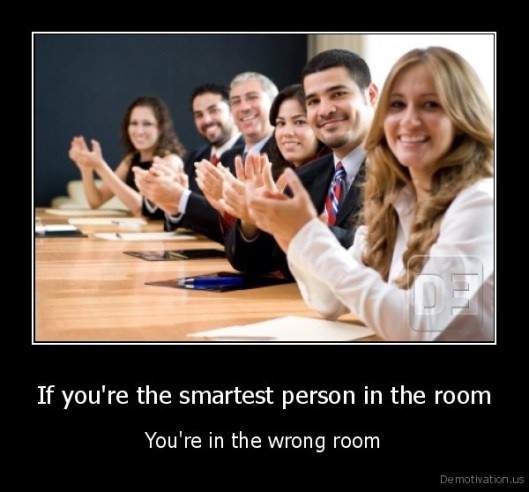 """""""만약 당신이 지금 있는 회의실에서 가장 똑똑하다면, 당신은 지금 잘못된 회의실에 있다(당신보다 똑똑한 사람들이 있는 곳으로 가라)."""""""