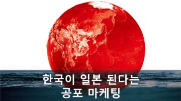 한국경제의 일본화, 공포마케팅을 벗어나야 할 때