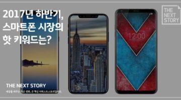 2017년 하반기, 스마트폰 시장의 핫 키워드는?
