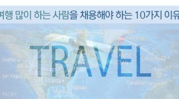 여행 많이 하는 사람을 채용해야 하는 10가지 이유