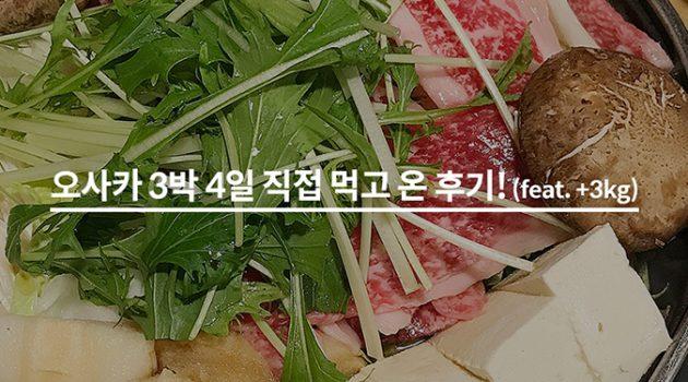 오사카 3박 4일, 직접 먹고 3kg 찌워 온 후기!